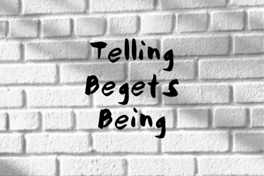 Telling Begets Being